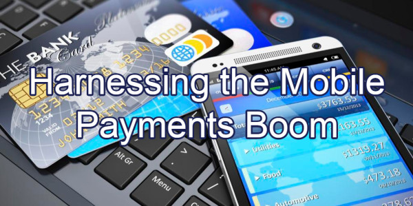 Harnessing The Mobile Payments Boom